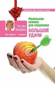Наталия Правдина - Маленькая книжка для получения большой удачи