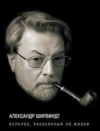 Александр Ширвиндт -Склероз, рассеянный по жизни