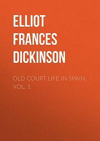 Frances Elliot -Old Court Life in Spain; vol. 1