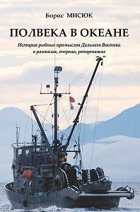 Борис Мисюк -Полвека в океане. История рыбных промыслов Дальнего Востока в рассказах, очерках, репортажах