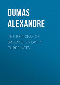 Alexandre Dumas -The Princess of Bagdad: A Play In Three Acts