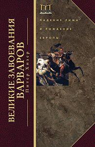 Питер Хизер - Великие завоевания варваров. Падение Рима и рождение Европы