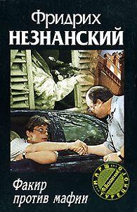 Фридрих Незнанский - Факир против мафии