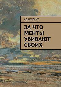 Денис Чернов -Зачто менты убивают своих