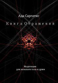 Ада Саргатис -Книга Отражений. Медитации для женского тела и души