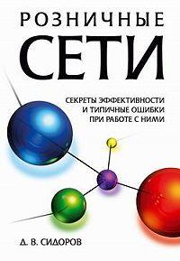 Дмитрий Сидоров -Розничные сети. Секреты эффективности и типичные ошибки при работе с ними