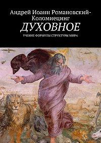 Андрей Иоанн Романовский-Коломиецинг -Духовное. Учение формулы структуры мира