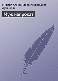 Михаил Александрович Каришнев-Лубоцкий -Муж напрокат