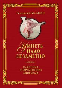 Геннадий Ефимович Малкин -Умнеть надо незаметно. Классика современного афоризма. Том 1