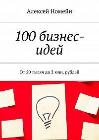 Алексей Номейн -100бизнес-идей. От50тысяч до2млн. рублей