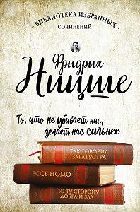 Фридрих  Ницше -Так говорил Заратустра. Ecce Homo. По ту сторону добра и зла (сборник)