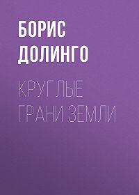 Борис Долинго -Круглые грани Земли