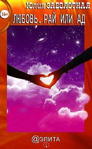 Юлия Заболотная -Любовь. Рай или ад (сборник)