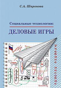 Светлана Шаронова - Социальные технологии: деловые игры. Учебное пособие