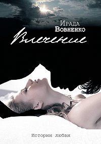 Ирада Вовненко - Влечение. Истории любви