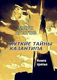 Марк Агатов -Жуткие тайны Казантипа. Книга третья