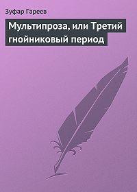 Зуфар Гареев - Мультипроза, или Третий гнойниковый период