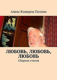 Алекс Комаров Поэзии - Любовь, любовь, любовь. Сборник стихов