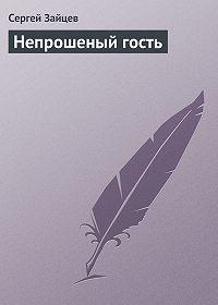 Сергей Зайцев -Непрошеный гость