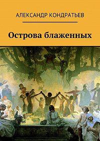 Александр Кондратьев - Острова блаженных