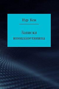 Нур Кен -Записки инопланетянина