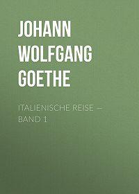 Иоганн Вольфганг Гёте -Italienische Reise – Band 1