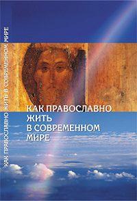 Сборник -Как православно жить в современном мире. Послание Вифлеемского Собора с комментариями