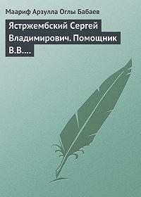 Маариф Арзулла Оглы Бабаев - Ястржембский Сергей Владимирович. Помощник В.В. Путина