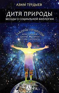 Азим Турдыев -Дитя природы. Беседы о социальной биологии