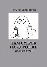 Татьяна Ларионова -Там сугроб надорожке. Стихи для детей