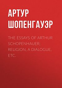 Артур  Шопенгауэр -The Essays of Arthur Schopenhauer; Religion, a Dialogue, Etc.