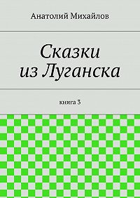 Анатолий Михайлов - Сказки изЛуганска. книга 3