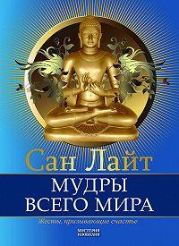 Сан Лайт - Мудры всего мира. Жесты, призывающие счастье