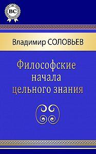 Владимир Сергеевич Соловьев - Философские начала цельного знания