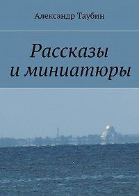 Александр Таубин -Рассказы иминиатюры