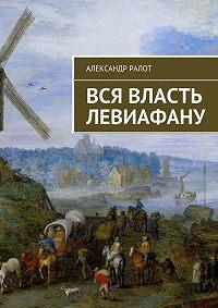 Александр Ралот, Александр Ралот - Вся власть Левиафану