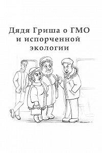 Алексан Аракелян -Дядя Гриша о ГМО и испoрченной экологии