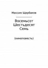 Максим Геннадьевич Щербаков -Восемьсот Шестьдесят Семь. Киноповесть
