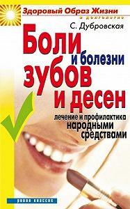 Светлана Валерьевна Дубровская -Боли и болезни зубов и десен. Лечение и профилактика народными средствами