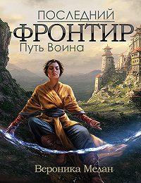 Вероника Мелан -Последний Фронтир. Том 1. Путь Воина
