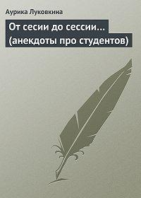 Аурика Луковкина -От сесии до сессии… (анекдоты про студентов)