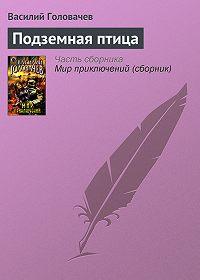 Василий Головачев - Подземная птица