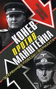 Владимир Дайнес -Конев против Манштейна. «Утерянные победы» Вермахта