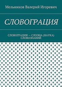 Валерий Мельников -СЛОВОГРАЦИЯ. СЛОВОГРАЦИЯ– СЛОЭНА (НАУКА) СЛОВОЗНАНИЙ