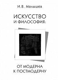 Игорь Малышев -Искусство и философия. От модерна к постмодерну