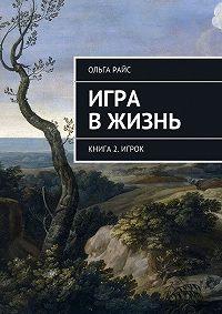Ольга Райс - Игра вжизнь. Книга 2. Игрок