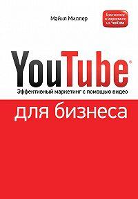 Майкл Миллер -YouTube для бизнеса. Эффективный маркетинг с помощью видео