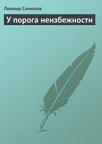 Леонид Семенов -У порога неизбежности