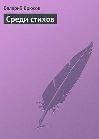 Валерий Брюсов - Среди стихов
