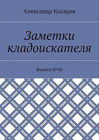 Александр Косарев -Заметки кладоискателя. Выпуск№10